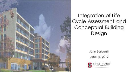John Basbagill Integration of Life Cycle Assessment and Conceptual Building Design June 16, 2012.