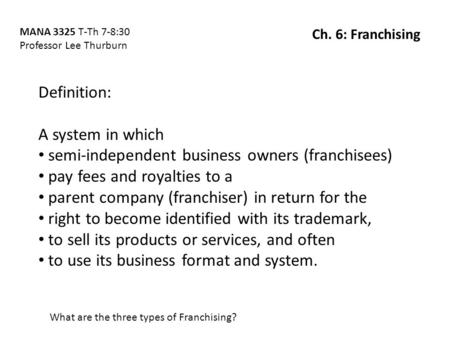 Definition: A system in which semi-independent business owners (franchisees) pay fees and royalties to a parent company (franchiser) in return for the.