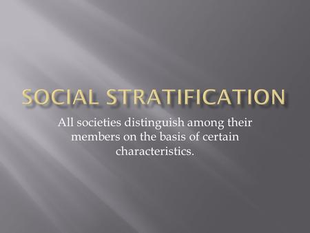 All societies distinguish among their members on the basis of certain characteristics.