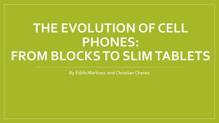 THE EVOLUTION OF CELL PHONES: FROM BLOCKS TO SLIM TABLETS By Edith Martinez and Christian Chavez.