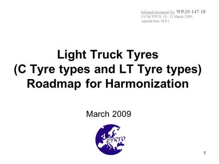 1 Light Truck Tyres (C Tyre types and LT Tyre types) Roadmap for Harmonization March 2009 Informal document No. WP.29-147-18 (147th WP.29, 10 - 13 March.