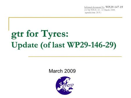 Gtr for Tyres: Update (of last WP29-146-29) March 2009 Informal document No. WP.29-147-19 (147th WP.29, 10 - 13 March 2009, agenda item 16.9.)