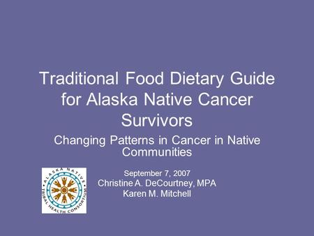Traditional Food Dietary Guide for Alaska Native Cancer Survivors Changing Patterns in Cancer in Native Communities September 7, 2007 Christine A. DeCourtney,
