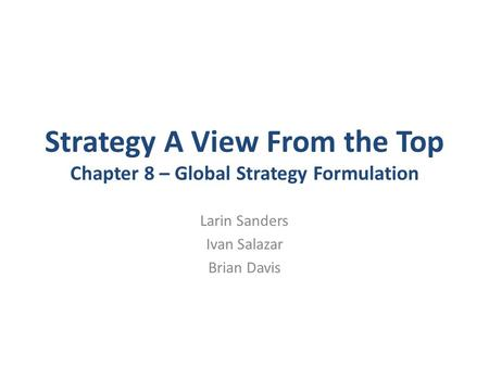 Strategy A View From the Top Chapter 8 – Global Strategy Formulation Larin Sanders Ivan Salazar Brian Davis.