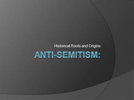 Historical Roots and Origins. German Anti-Semitism  German anti-Semitism is not new  Common historic tradition of hatred of Jewish people Bible: ○ Book.