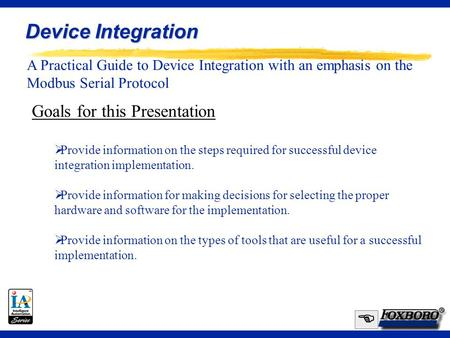 1 A Practical Guide to Device Integration with an emphasis on the Modbus Serial Protocol Device Integration  Goals for this Presentation  Provide information.