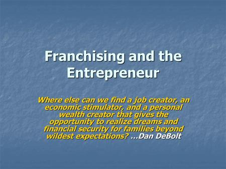 Franchising and the Entrepreneur Where else can we find a job creator, an economic stimulator, and a personal wealth creator that gives the opportunity.