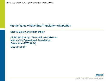 © 2014 The MITRE Corporation. All rights reserved. Stacey Bailey and Keith Miller On the Value of Machine Translation Adaptation LREC Workshop: Automatic.