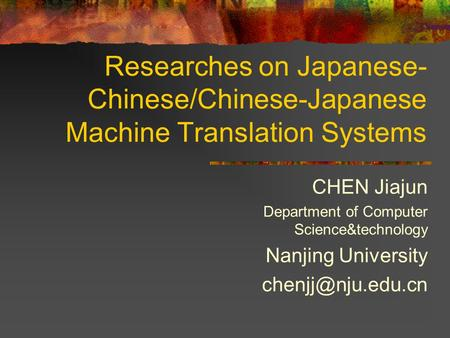 Researches on Japanese- Chinese/Chinese-Japanese Machine Translation Systems CHEN Jiajun Department of Computer Science&technology Nanjing University