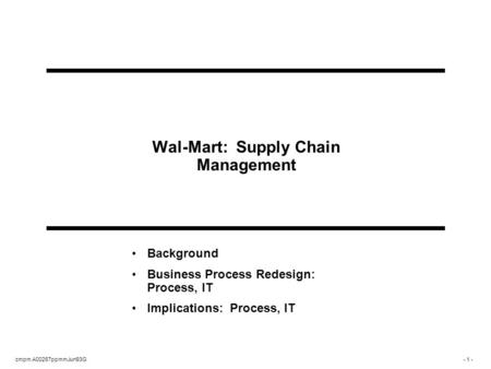 Cmpm A00267ppmmJun93G- 1 - Wal-Mart: Supply Chain Management Background Business Process Redesign: Process, IT Implications: Process, IT.