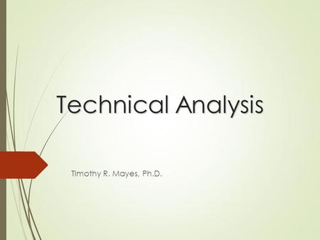 Technical Analysis Timothy R. Mayes, Ph.D.. Introduction  Technical analysis is the attempt to forecast stock prices on the basis of market-derived data.
