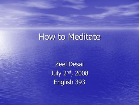 How to Meditate How to Meditate Zeel Desai July 2 nd, 2008 English 393.