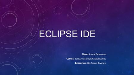 ECLIPSE IDE N AME : A SHOK P ADMARAJU C OURSE : T OPICS ON S OFTWARE E NGINEERING I NSTRUCTOR : D R. S ERGIU D ASCALU.