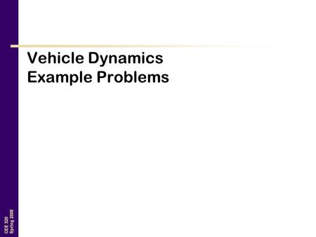 CEE 320 Spring 2008 Vehicle Dynamics Example Problems.