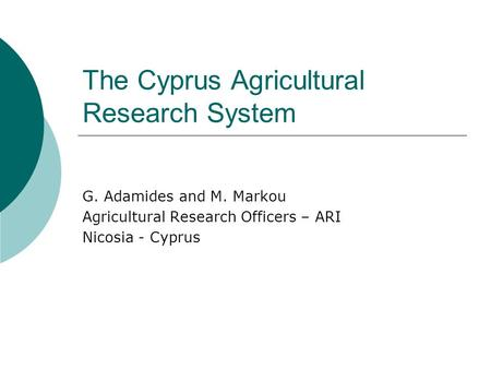 The Cyprus Agricultural Research System G. Adamides and M. Markou Agricultural Research Officers – ARI Nicosia - Cyprus.