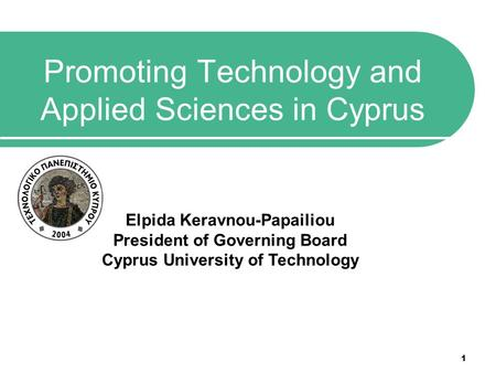 1 Promoting Technology and Applied Sciences in Cyprus Elpida Keravnou-Papailiou President of Governing Board Cyprus University of Technology.