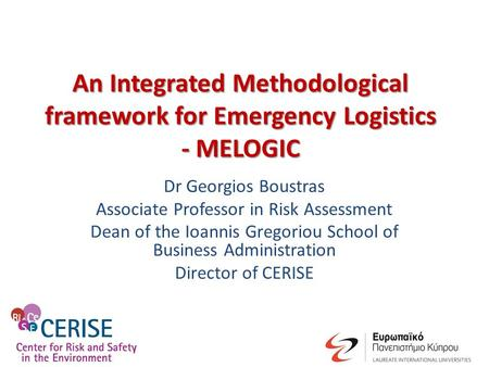 An Integrated Methodological framework for Emergency Logistics - MELOGIC Dr Georgios Boustras Associate Professor in Risk Assessment Dean of the Ioannis.