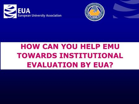 HOW CAN YOU HELP EMU TOWARDS INSTITUTIONAL EVALUATION BY EUA?