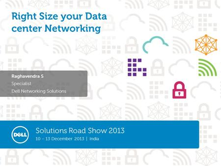Solutions Road Show 2013 10 – 13 December 2013 | India Raghavendra S Specialist Dell Networking Solutions Right Size your Data center Networking.
