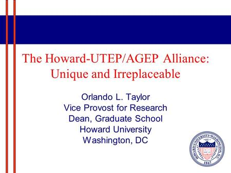 The Howard-UTEP/AGEP Alliance: Unique and Irreplaceable Orlando L. Taylor Vice Provost for Research Dean, Graduate School Howard University Washington,