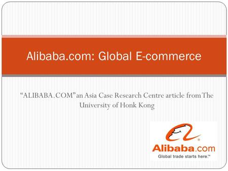 """ALIBABA.COM"" an Asia Case Research Centre article from The University of Honk Kong Alibaba.com: Global E-commerce."