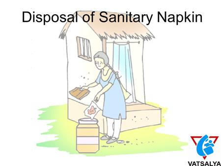 Disposal of Sanitary Napkin. It happens to us 14,66,17,293 girls and women Why is a normal vital process of human existence –Menstruation - considered.