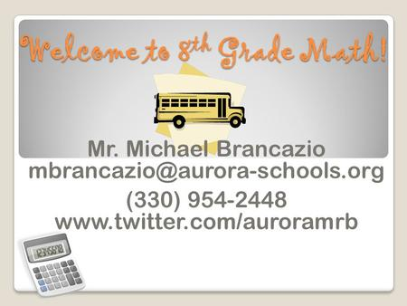 Welcome to 8 th Grade Math! Mr. Michael Brancazio (330) 954-2448