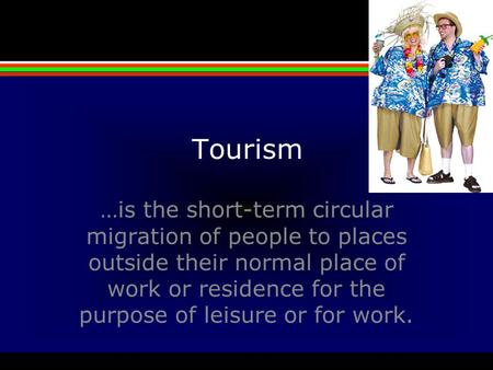 Tourism …is the short-term circular migration of people to <strong>places</strong> outside their normal <strong>place</strong> of work or residence for the purpose of leisure or for work.