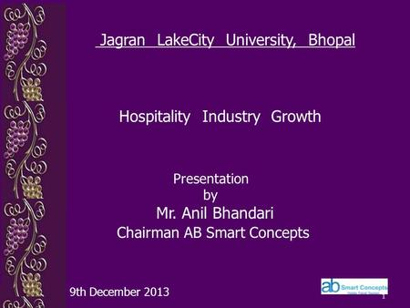 1 Presentation by Mr. Anil Bhandari Chairman AB Smart Concepts 9th December 2013 Jagran LakeCity University, Bhopal Hospitality Industry Growth.