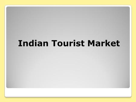 Indian Tourist Market. Global Outbound Indian Tourists 2001-2006 Year Trips (Million) % annual change 20014.563.2% 20024.948.3% 20035.358.3% 20046.2116%