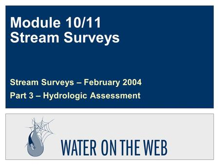 Module 10/11 Stream Surveys Stream Surveys – February 2004 Part 3 – Hydrologic Assessment.