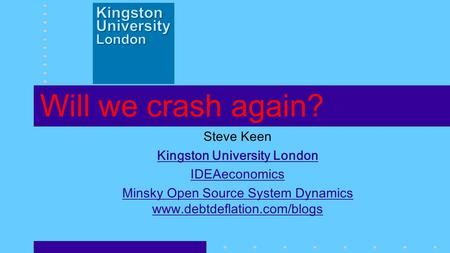 Will we crash again? Steve Keen Kingston University London IDEAeconomics Minsky Open Source System Dynamics www.debtdeflation.com/blogs.