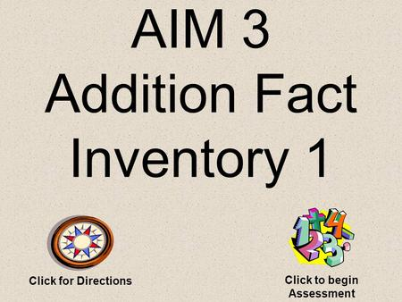 AIM 3 Addition Fact Inventory 1 Click for Directions Click to begin Assessment.