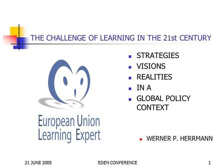 21 JUNE 2005EDEN CONFERENCE1 THE CHALLENGE OF LEARNING IN THE 21st CENTURY STRATEGIES VISIONS REALITIES IN A GLOBAL POLICY CONTEXT WERNER P. HERRMANN.