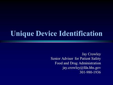 Unique Device Identification Jay Crowley Senior Advisor for Patient Safety Food and Drug Administration 301-980-1936.
