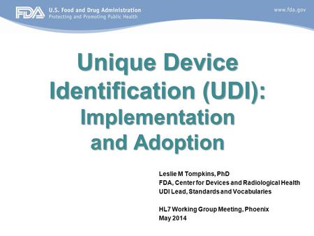 Unique Device Identification (UDI): Implementation and Adoption Leslie M Tompkins, PhD FDA, Center for Devices and Radiological Health UDI Lead, Standards.