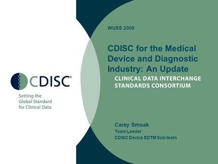 WUSS 2009 CDISC for the Medical Device and Diagnostic Industry: An Update Carey Smoak Team Leader CDISC Device SDTM Sub-team.