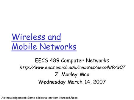 Wireless and Mobile Networks EECS 489 Computer Networks  Z. Morley Mao Wednesday March 14, 2007 Acknowledgement: