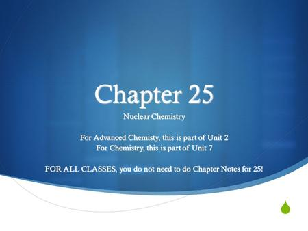  Chapter 25 Nuclear Chemistry For Advanced Chemisty, this is part of Unit 2 For Chemistry, this is part of Unit 7 FOR ALL CLASSES, you do not need to.