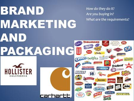 BRAND MARKETING AND PACKAGING How do they do it? Are you buying in? What are the requirements?