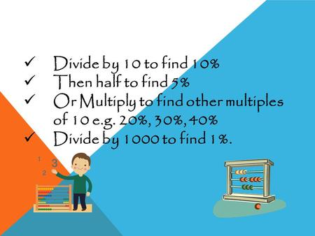 Divide by 10 to find 10% Then half to find 5% Or Multiply to find other multiples of 10 e.g. 20%, 30%, 40% Divide by 1000 to find 1%.