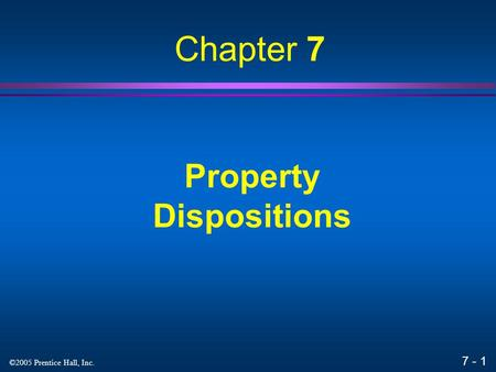 7 - 1 ©2005 Prentice Hall, Inc. Property Dispositions Chapter 7.