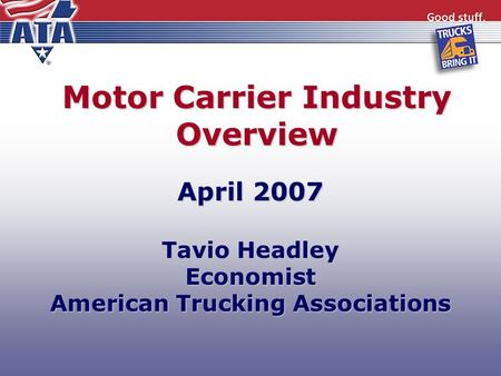 Motor Carrier Industry Overview April 2007 Tavio Headley Economist American Trucking Associations.