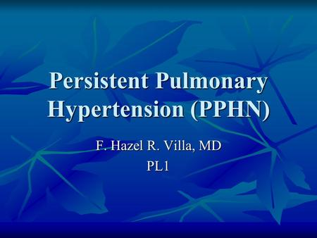Persistent Pulmonary Hypertension (PPHN) F. Hazel R. Villa, MD PL1.