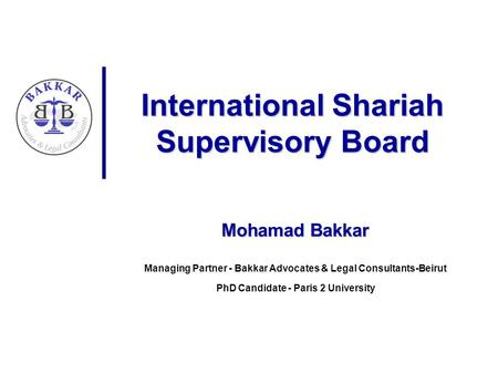 International Shariah Supervisory Board Mohamad Bakkar Managing Partner - Bakkar Advocates & Legal Consultants-Beirut PhD Candidate - Paris 2 University.