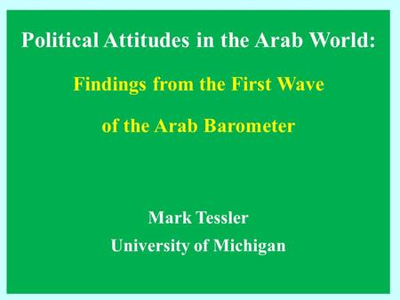 Political Attitudes in the Arab World: Findings from the First Wave of the Arab Barometer Mark Tessler University of Michigan.