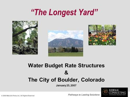 "Pathways to Lasting Solutions ""The Longest Yard"" Water Budget Rate Structures & The City of Boulder, Colorado January 25, 2007 © 2006 Malcolm Pirnie, Inc."