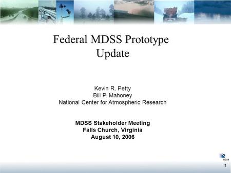 1 Federal MDSS Prototype Update Federal MDSS Prototype Update Kevin R. Petty Bill P. Mahoney National Center for Atmospheric Research MDSS Stakeholder.