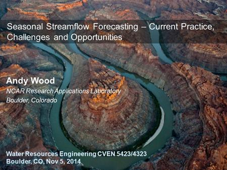1 Seasonal Streamflow Forecasting – Current Practice, Challenges and Opportunities Water Resources Engineering CVEN 5423/4323 Boulder, CO, Nov 5, 2014.