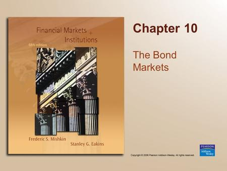 Chapter 10 The Bond Markets. Copyright © 2006 Pearson Addison-Wesley. All rights reserved. 10-2 Chapter Preview We examine how capital markets operate,
